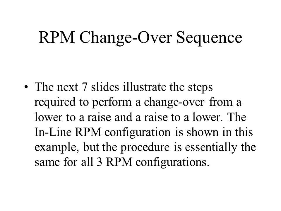 RPM Change-Over Sequence The next 7 slides illustrate the steps required to perform a change-over from a lower to a raise and a raise to a lower. The