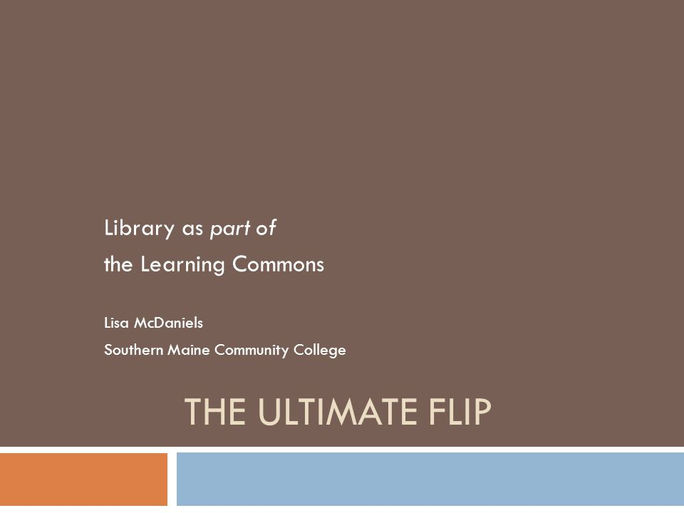 THE ULTIMATE FLIP Library as part of the Learning Commons Lisa McDaniels Southern Maine Community College