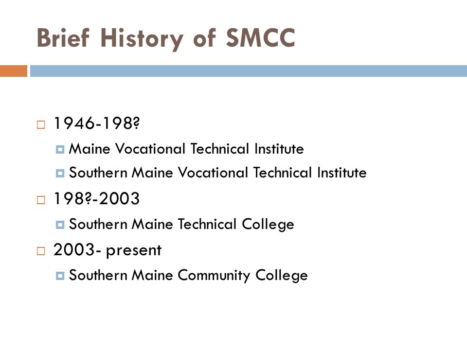 Brief History of SMCC  1946-198?  Maine Vocational Technical Institute  Southern Maine Vocational Technical Institute  198?-2003  Southern Maine