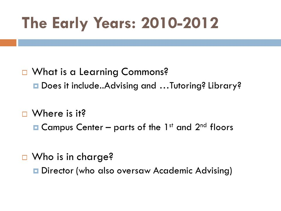 The Early Years: 2010-2012  What is a Learning Commons?  Does it include..Advising and …Tutoring? Library?  Where is it?  Campus Center – parts of