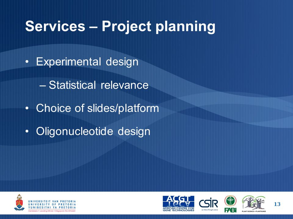 Services – Project planning Experimental design –Statistical relevance Choice of slides/platform Oligonucleotide design 13