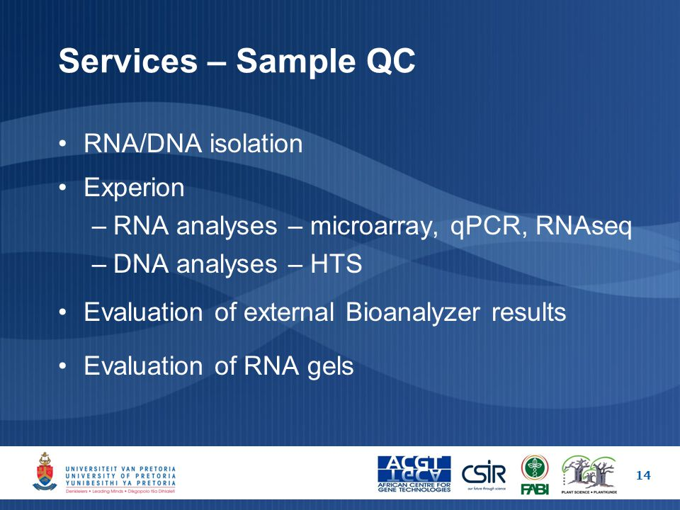 Services – Sample QC RNA/DNA isolation Experion –RNA analyses – microarray, qPCR, RNAseq –DNA analyses – HTS Evaluation of external Bioanalyzer results Evaluation of RNA gels 14