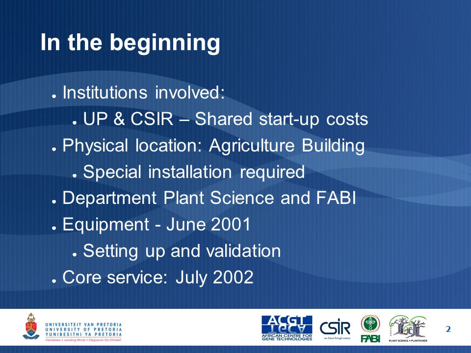 In the beginning ● Institutions involved: ● UP & CSIR – Shared start-up costs ● Physical location: Agriculture Building ● Special installation required ● Department Plant Science and FABI ● Equipment - June 2001 ● Setting up and validation ● Core service: July 2002 2