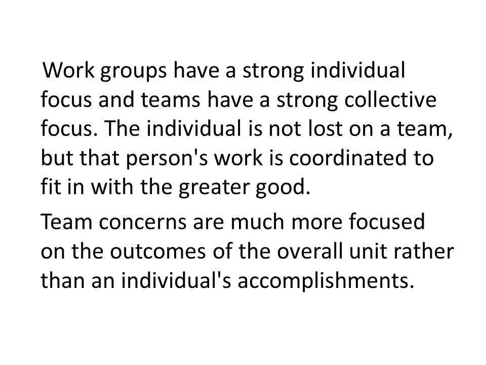 Work groups have a strong individual focus and teams have a strong collective focus.