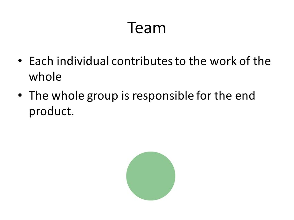 Team Each individual contributes to the work of the whole The whole group is responsible for the end product.