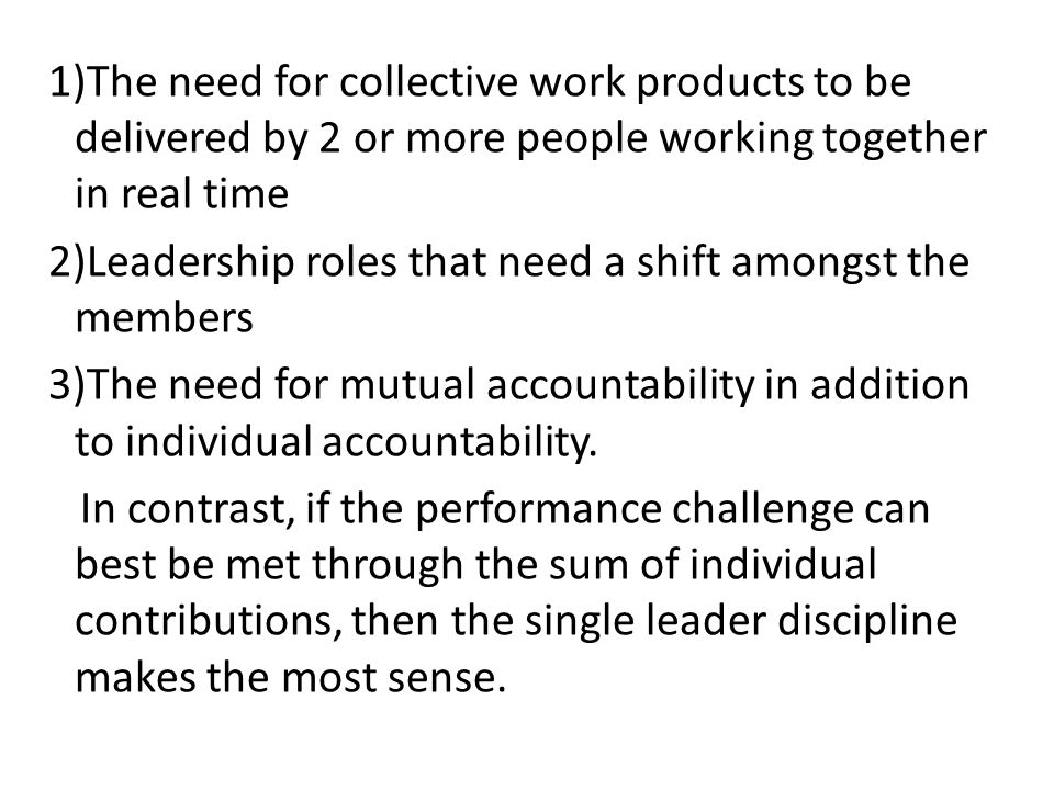1)The need for collective work products to be delivered by 2 or more people working together in real time 2)Leadership roles that need a shift amongst the members 3)The need for mutual accountability in addition to individual accountability.