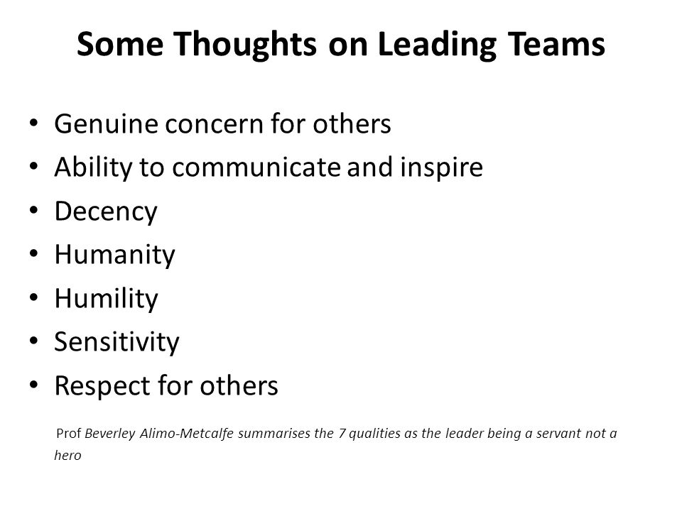 Some Thoughts on Leading Teams Genuine concern for others Ability to communicate and inspire Decency Humanity Humility Sensitivity Respect for others Prof Beverley Alimo-Metcalfe summarises the 7 qualities as the leader being a servant not a hero