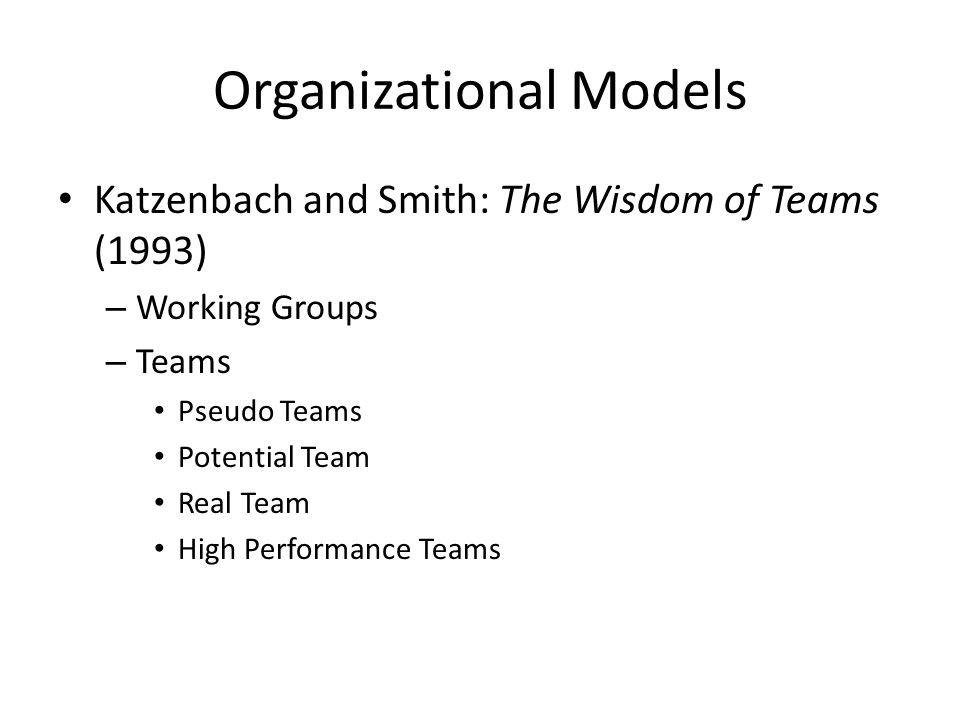 Organizational Models Katzenbach and Smith: The Wisdom of Teams (1993) – Working Groups – Teams Pseudo Teams Potential Team Real Team High Performance Teams
