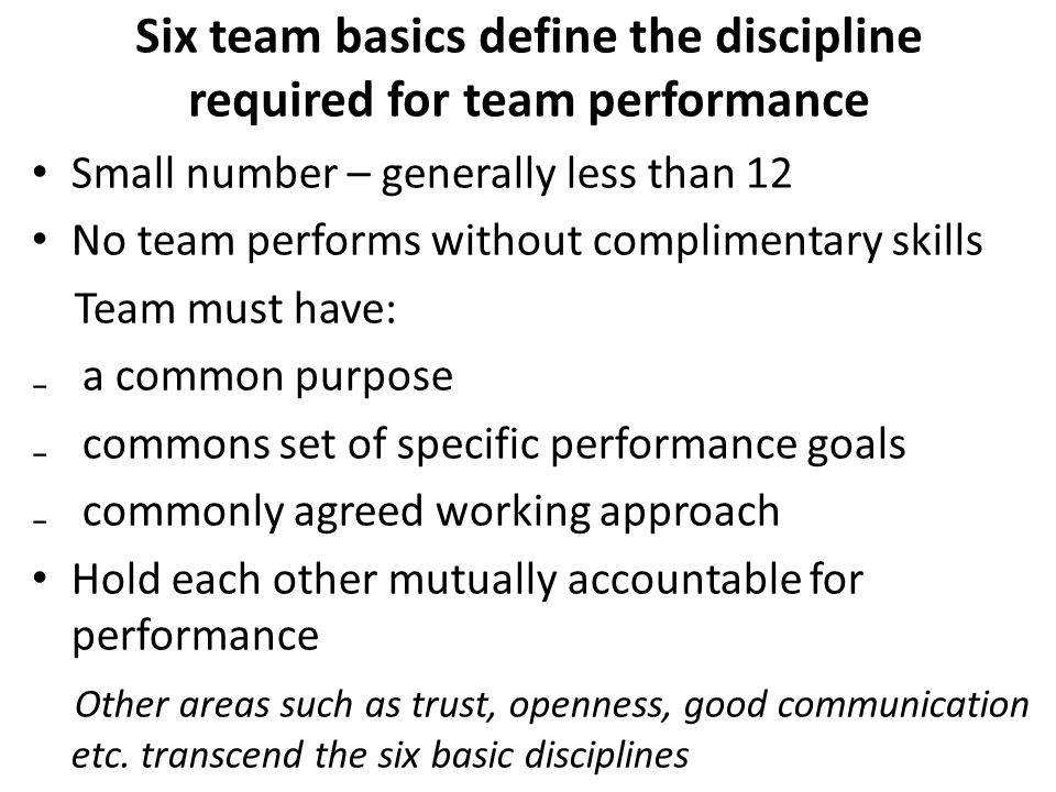 Six team basics define the discipline required for team performance Small number – generally less than 12 No team performs without complimentary skills Team must have: ₋ a common purpose ₋ commons set of specific performance goals ₋ commonly agreed working approach Hold each other mutually accountable for performance Other areas such as trust, openness, good communication etc.