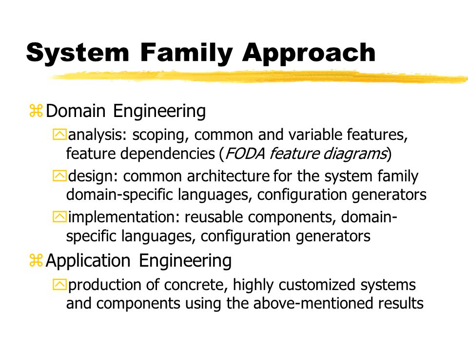 System Family Approach zDomain Engineering yanalysis: scoping, common and variable features, feature dependencies (FODA feature diagrams) ydesign: common architecture for the system family domain-specific languages, configuration generators yimplementation: reusable components, domain- specific languages, configuration generators zApplication Engineering yproduction of concrete, highly customized systems and components using the above-mentioned results