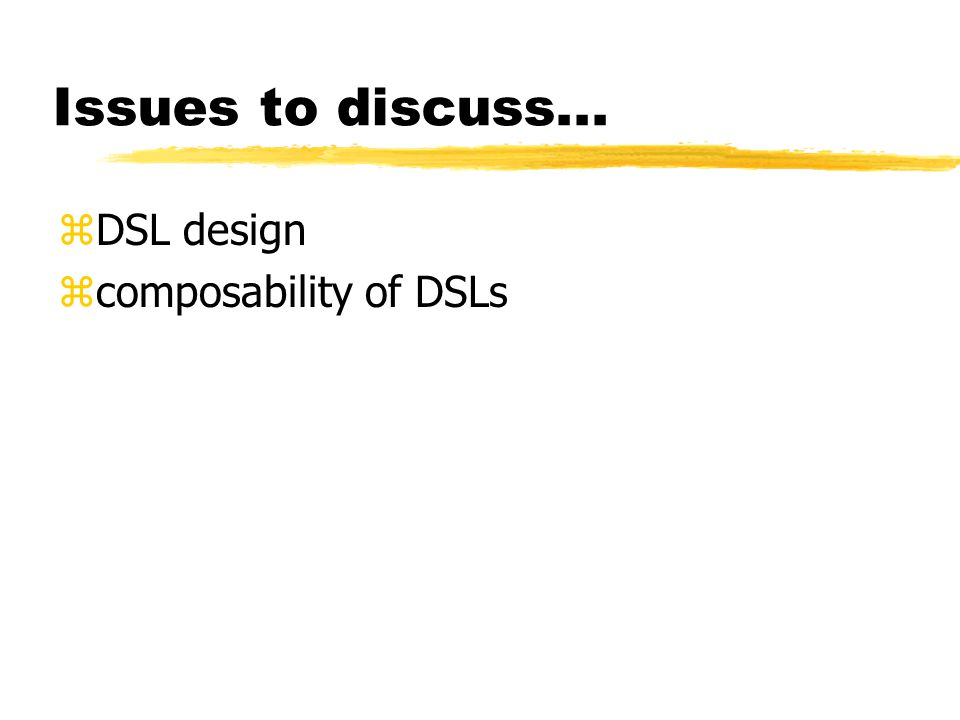 Issues to discuss... zDSL design zcomposability of DSLs