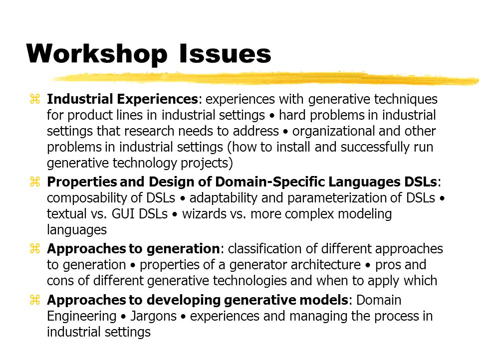 Workshop Issues zIndustrial Experiences: experiences with generative techniques for product lines in industrial settings hard problems in industrial s