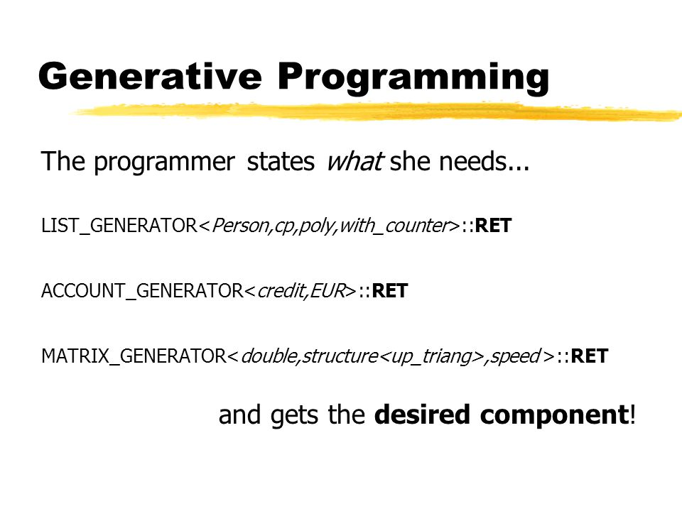 Generative Programming The programmer states what she needs... LIST_GENERATOR ::RET ACCOUNT_GENERATOR ::RET MATRIX_GENERATOR,speed >::RET and gets the