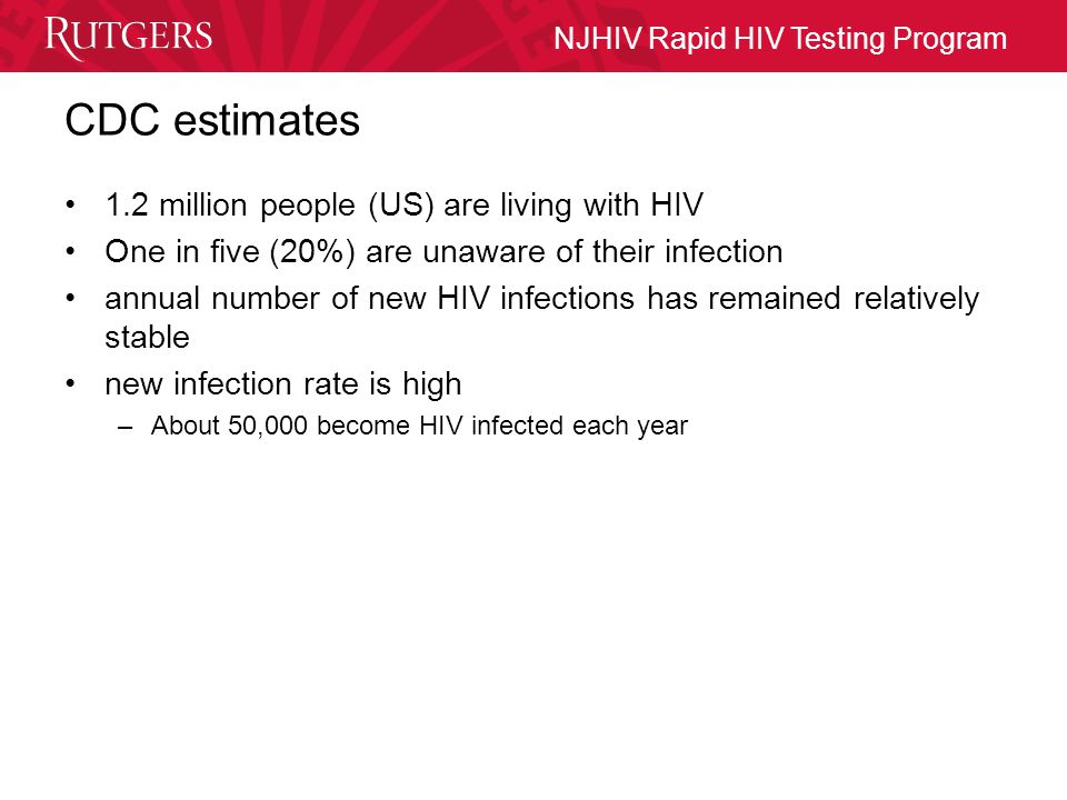 NJHIV Rapid HIV Testing Program CDC estimates 1.2 million people (US) are living with HIV One in five (20%) are unaware of their infection annual number of new HIV infections has remained relatively stable new infection rate is high –About 50,000 become HIV infected each year