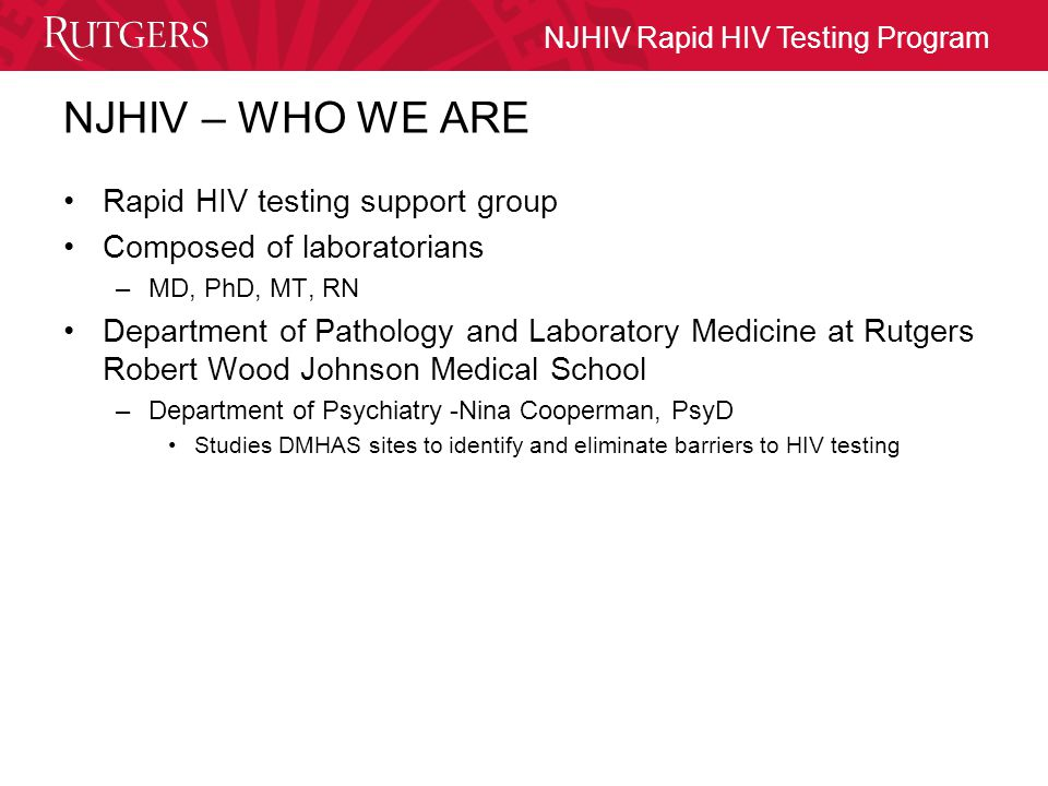 NJHIV Rapid HIV Testing Program NJHIV- concept Built upon existing Rutgers Robert Wood Johnson Medical School, multi-facility, point-of-care-testing program Develop a centralized quality assurance process Management by board certified Pathologists, experienced laboratory professionals, RNs and medical technologists Supervisory control through site coordinators