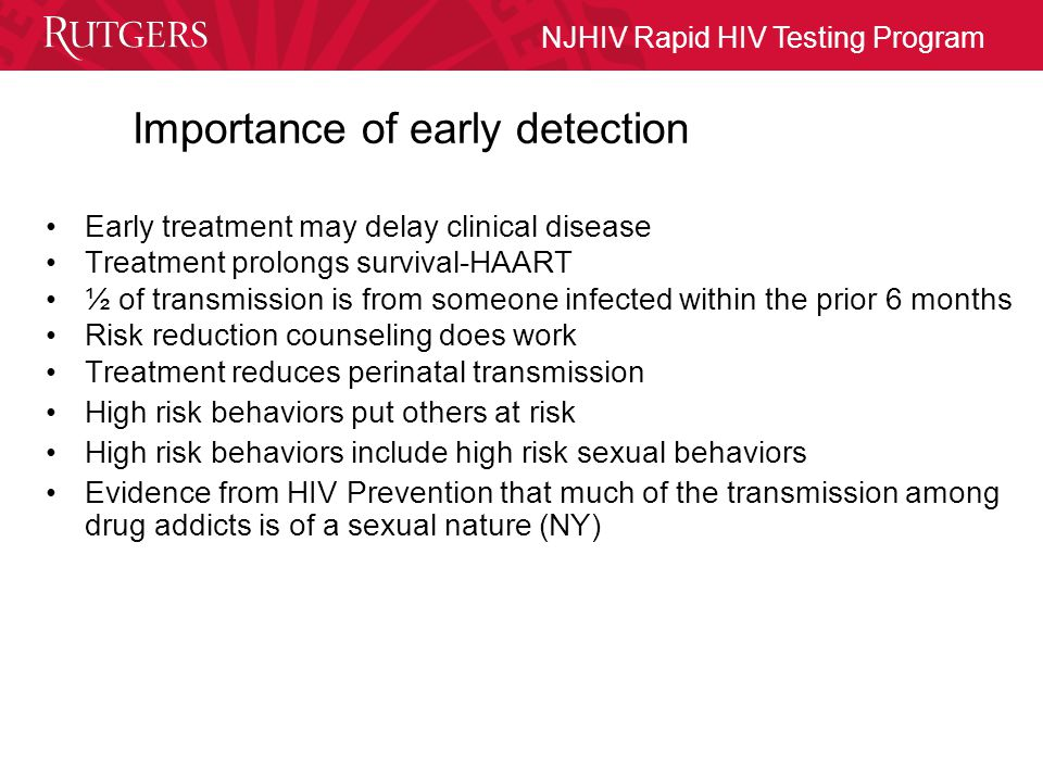 NJHIV Rapid HIV Testing Program Importance of early detection Early treatment may delay clinical disease Treatment prolongs survival-HAART ½ of transmission is from someone infected within the prior 6 months Risk reduction counseling does work Treatment reduces perinatal transmission High risk behaviors put others at risk High risk behaviors include high risk sexual behaviors Evidence from HIV Prevention that much of the transmission among drug addicts is of a sexual nature (NY)