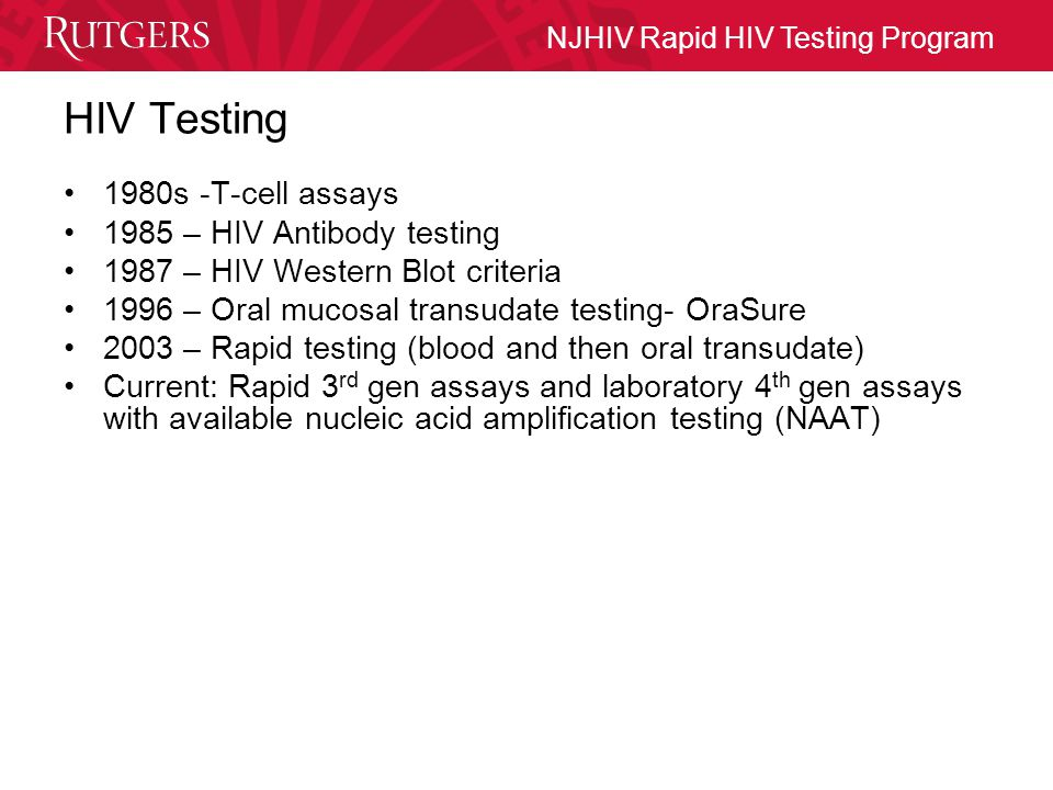 NJHIV Rapid HIV Testing Program HIV Testing 1980s -T-cell assays 1985 – HIV Antibody testing 1987 – HIV Western Blot criteria 1996 – Oral mucosal transudate testing- OraSure 2003 – Rapid testing (blood and then oral transudate) Current: Rapid 3 rd gen assays and laboratory 4 th gen assays with available nucleic acid amplification testing (NAAT)