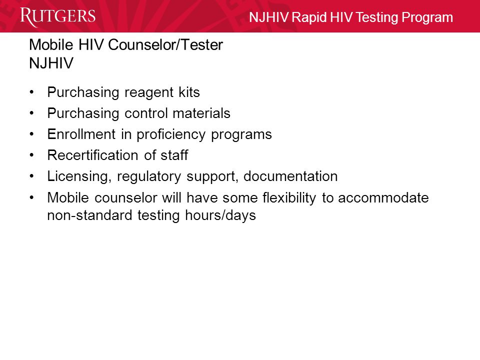 NJHIV Rapid HIV Testing Program Mobile HIV Counselor/Tester NJHIV Purchasing reagent kits Purchasing control materials Enrollment in proficiency programs Recertification of staff Licensing, regulatory support, documentation Mobile counselor will have some flexibility to accommodate non-standard testing hours/days