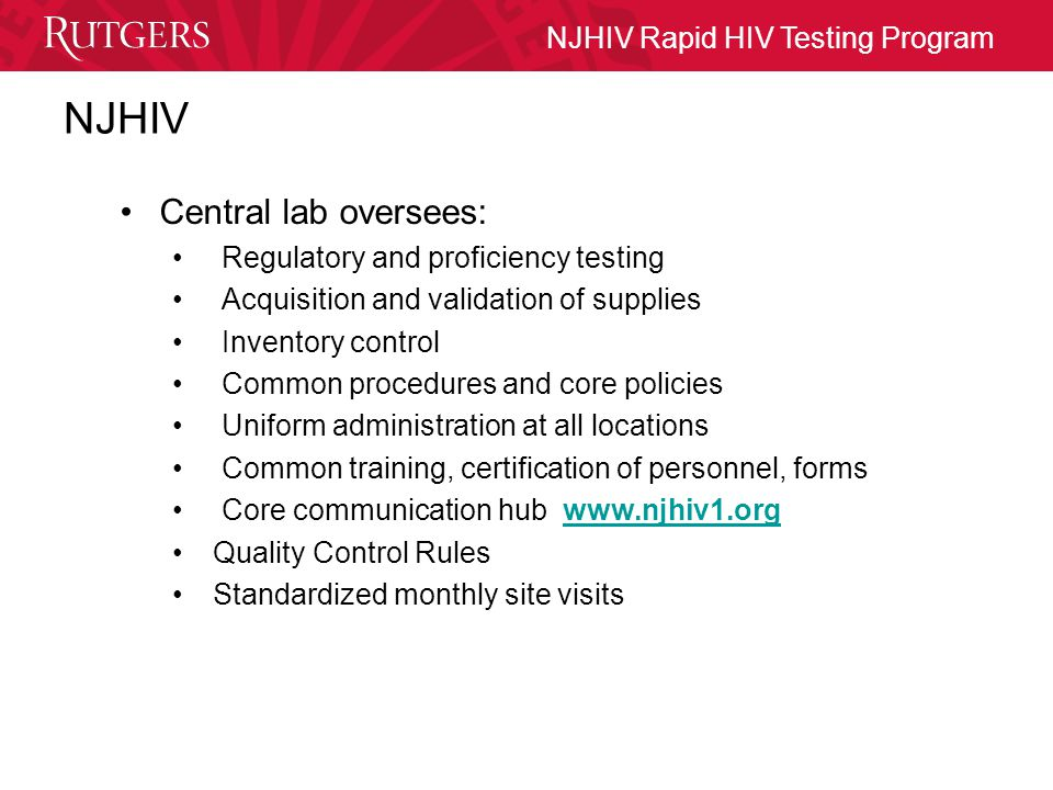 NJHIV Rapid HIV Testing Program Quality Assurance Program Professional Oversight Monthly site visits by core staff Standardization of policies/procedures Proper test procedures (client and QC) Proficiency Testing Centralization of: –Training and operator certification Proper test procedures Quality control Temperature monitoring –Regulatory requirements/licensure –Reagent purchase and validation –Inventory control –Technical support –Follow-up of discordant results
