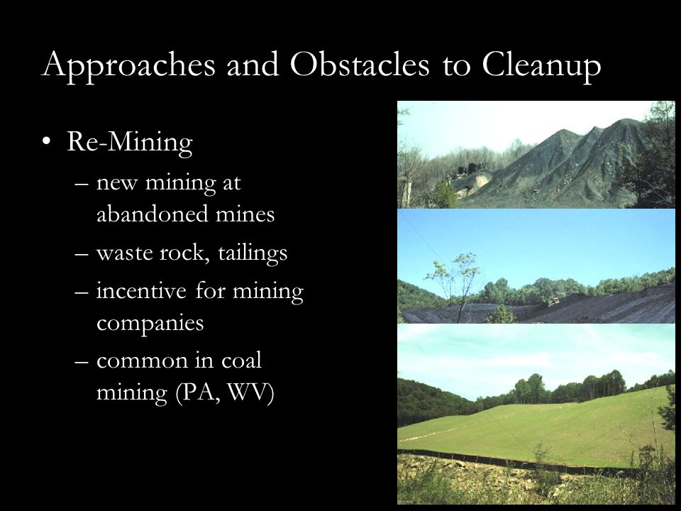 Approaches and Obstacles to Cleanup Re-Mining –new mining at abandoned mines –waste rock, tailings –incentive for mining companies –common in coal mining (PA, WV)