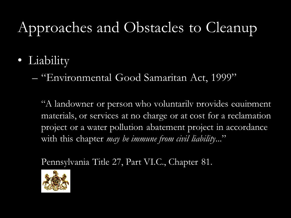 Approaches and Obstacles to Cleanup Liability – Environmental Good Samaritan Act, 1999 A landowner or person who voluntarily provides equipment, materials, or services at no charge or at cost for a reclamation project or a water pollution abatement project in accordance with this chapter may be immune from civil liability... Pennsylvania Title 27, Part VI.C., Chapter 81.