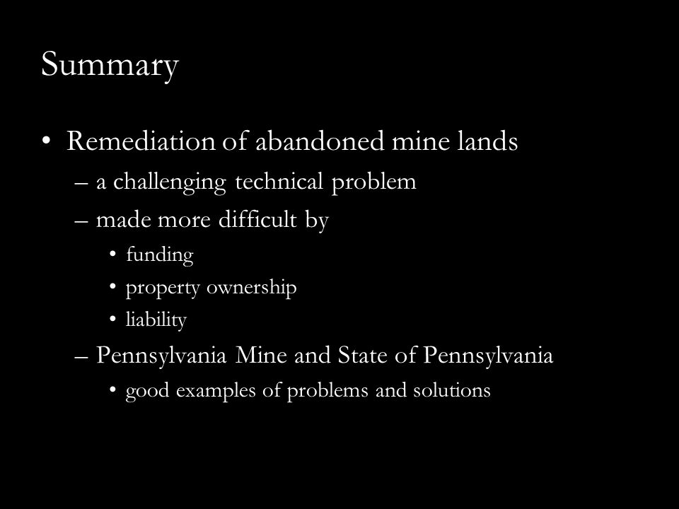 Summary Remediation of abandoned mine lands –a challenging technical problem –made more difficult by funding property ownership liability –Pennsylvania Mine and State of Pennsylvania good examples of problems and solutions