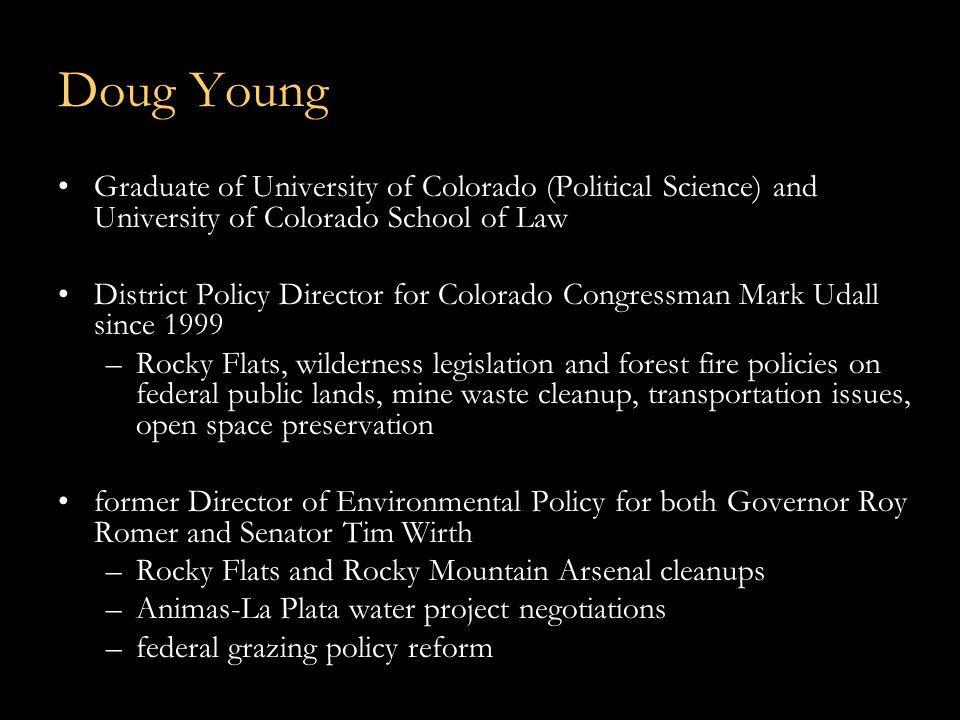 Doug Young Graduate of University of Colorado (Political Science) and University of Colorado School of Law District Policy Director for Colorado Congressman Mark Udall since 1999 –Rocky Flats, wilderness legislation and forest fire policies on federal public lands, mine waste cleanup, transportation issues, open space preservation former Director of Environmental Policy for both Governor Roy Romer and Senator Tim Wirth –Rocky Flats and Rocky Mountain Arsenal cleanups –Animas-La Plata water project negotiations –federal grazing policy reform