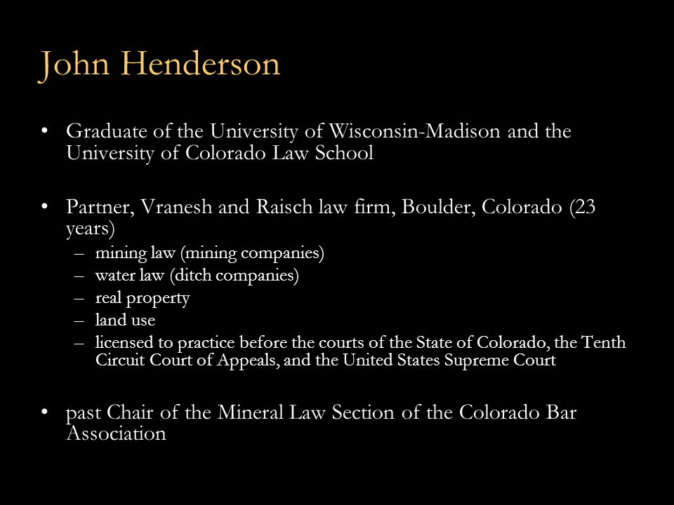 John Henderson Graduate of the University of Wisconsin-Madison and the University of Colorado Law School Partner, Vranesh and Raisch law firm, Boulder