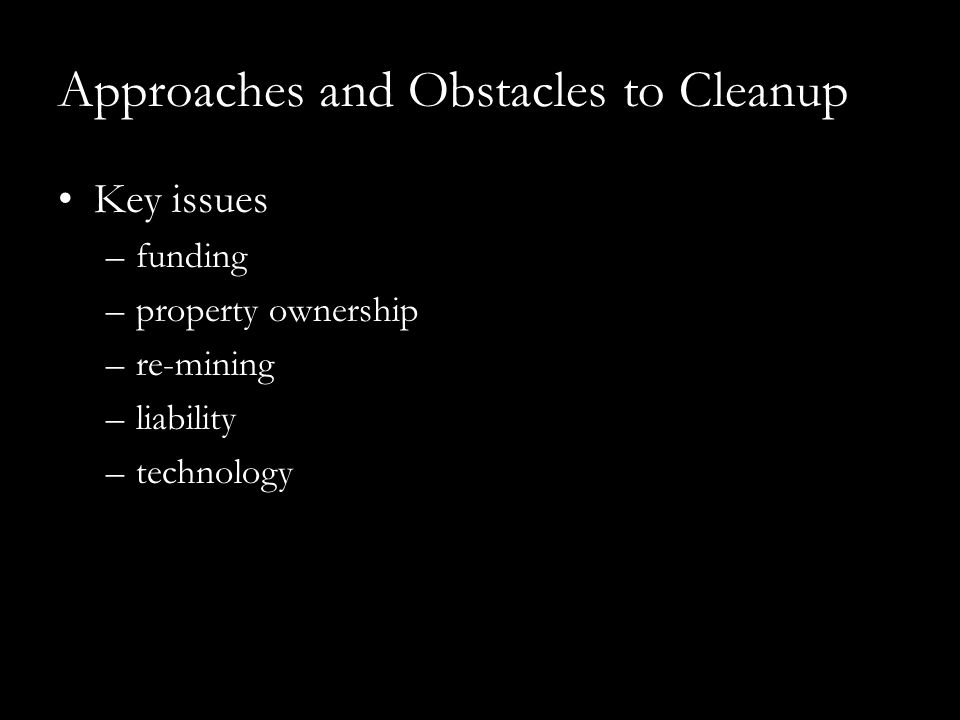 Approaches and Obstacles to Cleanup Key issues –funding –property ownership –re-mining –liability –technology