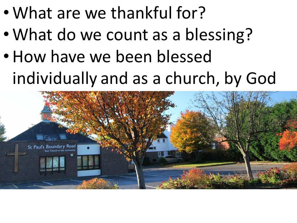 What are we thankful for? What do we count as a blessing? How have we been blessed individually and as a church, by God