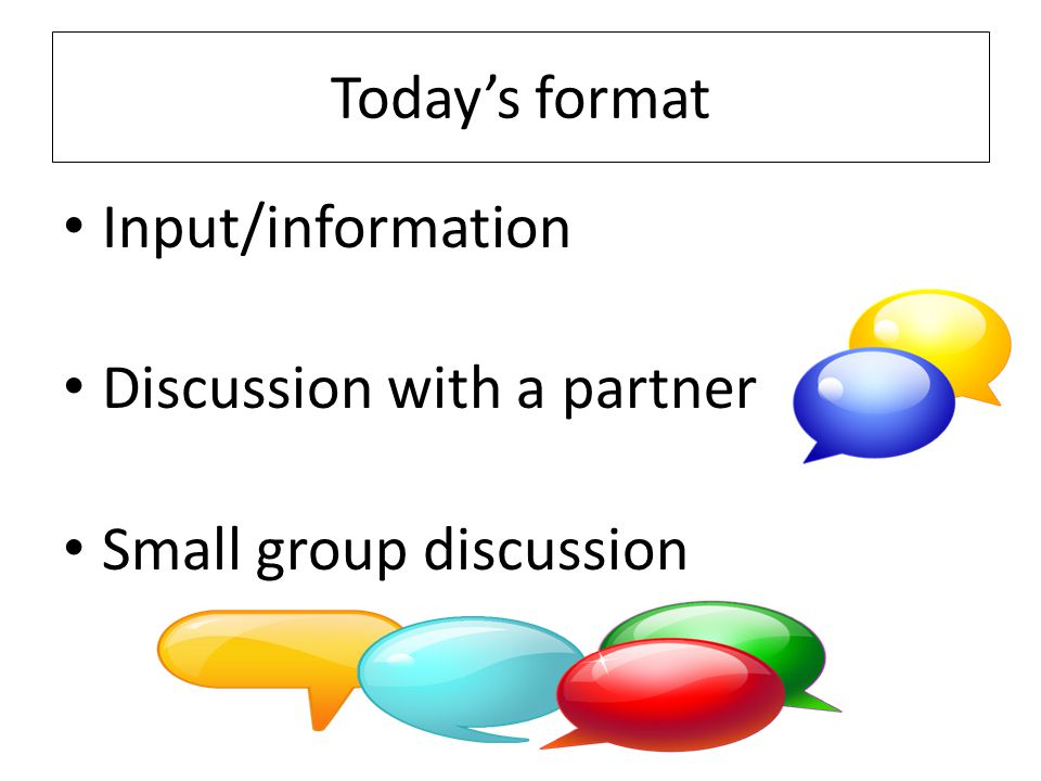 Today's format Input/information Discussion with a partner Small group discussion