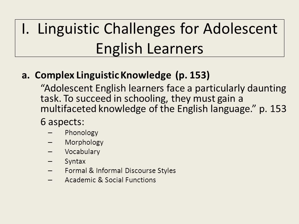 """a. Complex Linguistic Knowledge (p. 153) """"Adolescent English learners face a particularly daunting task. To succeed in schooling, they must gain a mul"""