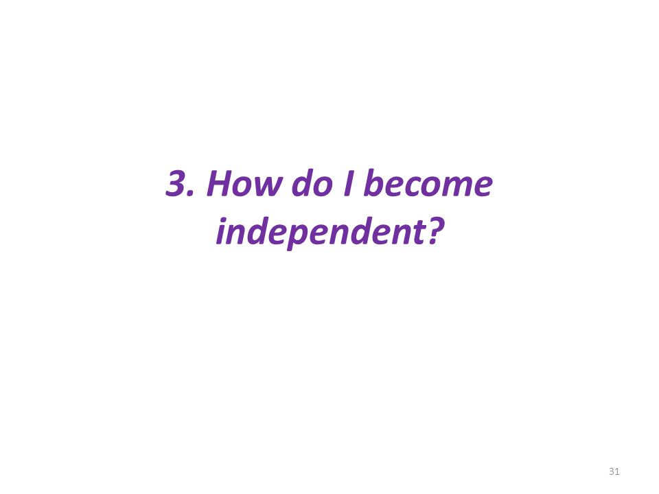 3. How do I become independent? 31