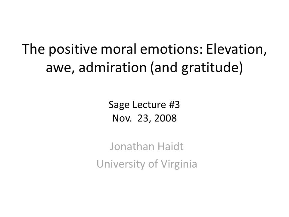 The positive moral emotions: Elevation, awe, admiration (and gratitude) Sage Lecture #3 Nov.