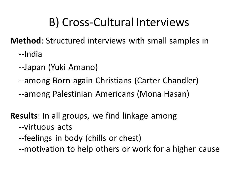 B) Cross-Cultural Interviews Method: Structured interviews with small samples in --India --Japan (Yuki Amano) --among Born-again Christians (Carter Chandler) --among Palestinian Americans (Mona Hasan) Results: In all groups, we find linkage among --virtuous acts --feelings in body (chills or chest) --motivation to help others or work for a higher cause