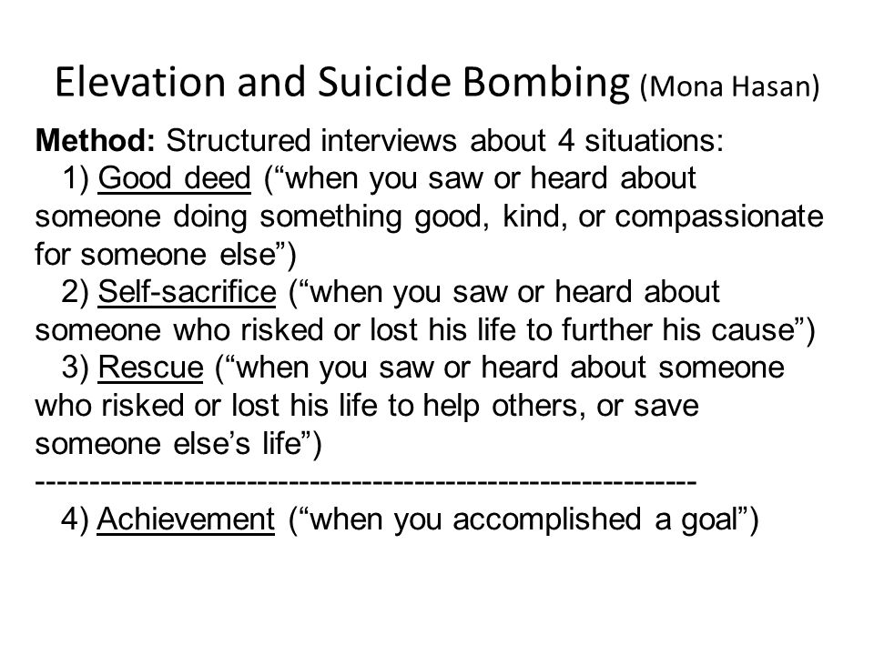 Elevation and Suicide Bombing (Mona Hasan) Method: Structured interviews about 4 situations: 1) Good deed ( when you saw or heard about someone doing something good, kind, or compassionate for someone else ) 2) Self-sacrifice ( when you saw or heard about someone who risked or lost his life to further his cause ) 3) Rescue ( when you saw or heard about someone who risked or lost his life to help others, or save someone else's life ) --------------------------------------------------------------- 4) Achievement ( when you accomplished a goal )