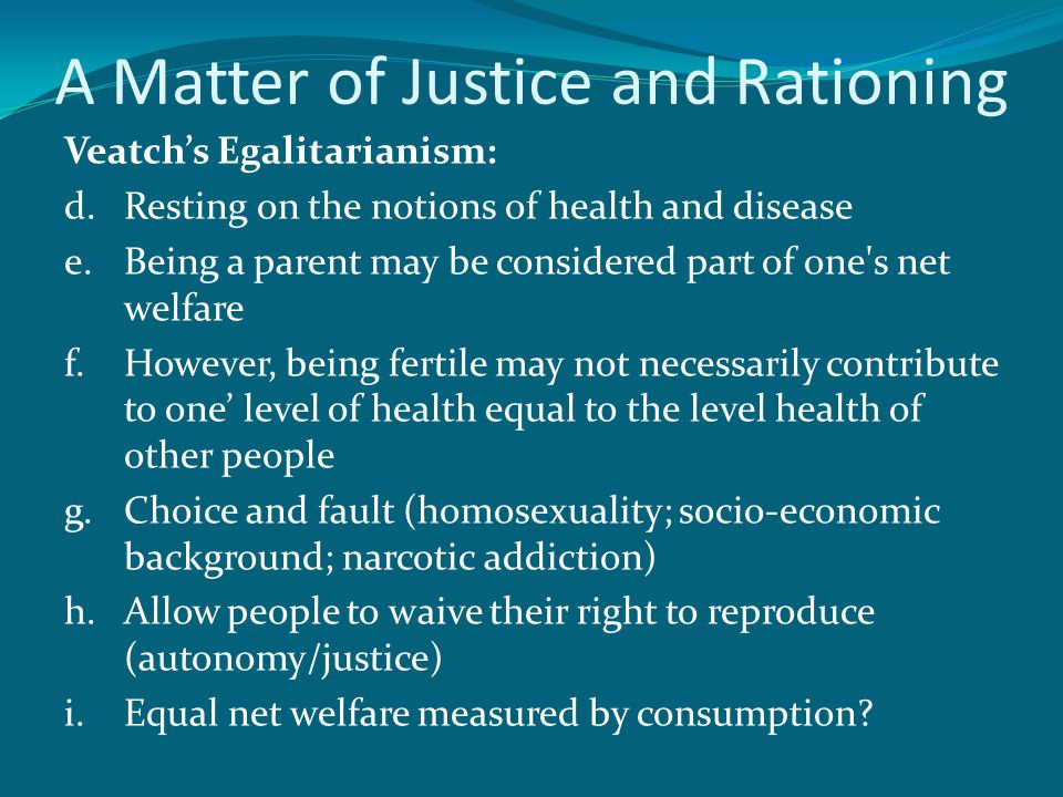 A Matter of Justice and Rationing Veatch's Egalitarianism: d.Resting on the notions of health and disease e.Being a parent may be considered part of one s net welfare f.However, being fertile may not necessarily contribute to one' level of health equal to the level health of other people g.Choice and fault (homosexuality; socio-economic background; narcotic addiction) h.Allow people to waive their right to reproduce (autonomy/justice) i.Equal net welfare measured by consumption