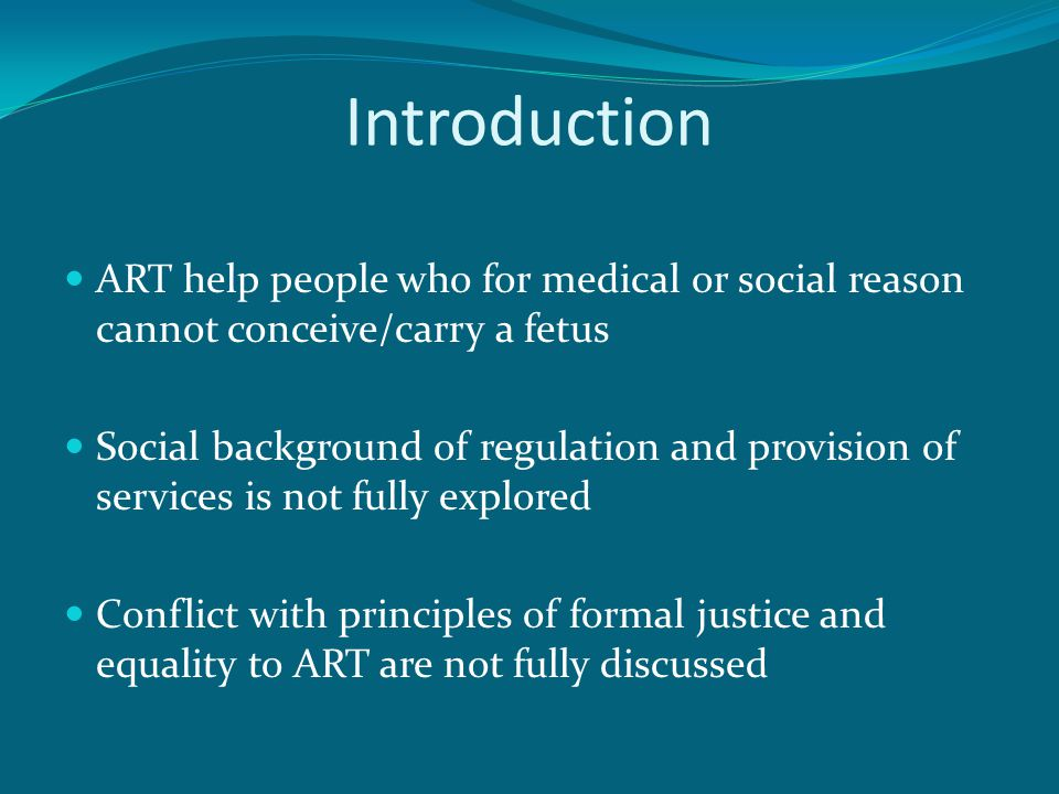 Introduction ART help people who for medical or social reason cannot conceive/carry a fetus Social background of regulation and provision of services is not fully explored Conflict with principles of formal justice and equality to ART are not fully discussed