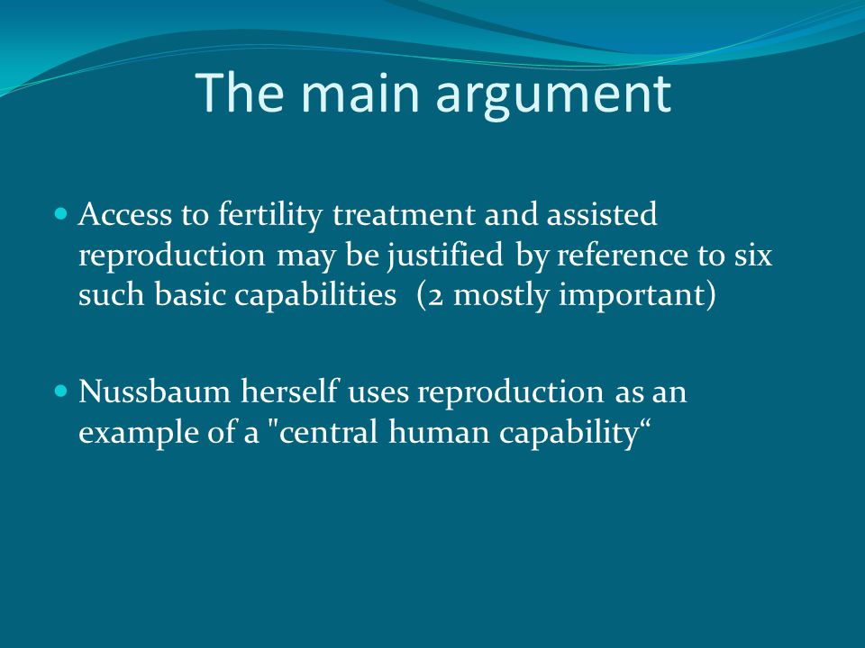The main argument Access to fertility treatment and assisted reproduction may be justified by reference to six such basic capabilities (2 mostly important) Nussbaum herself uses reproduction as an example of a central human capability