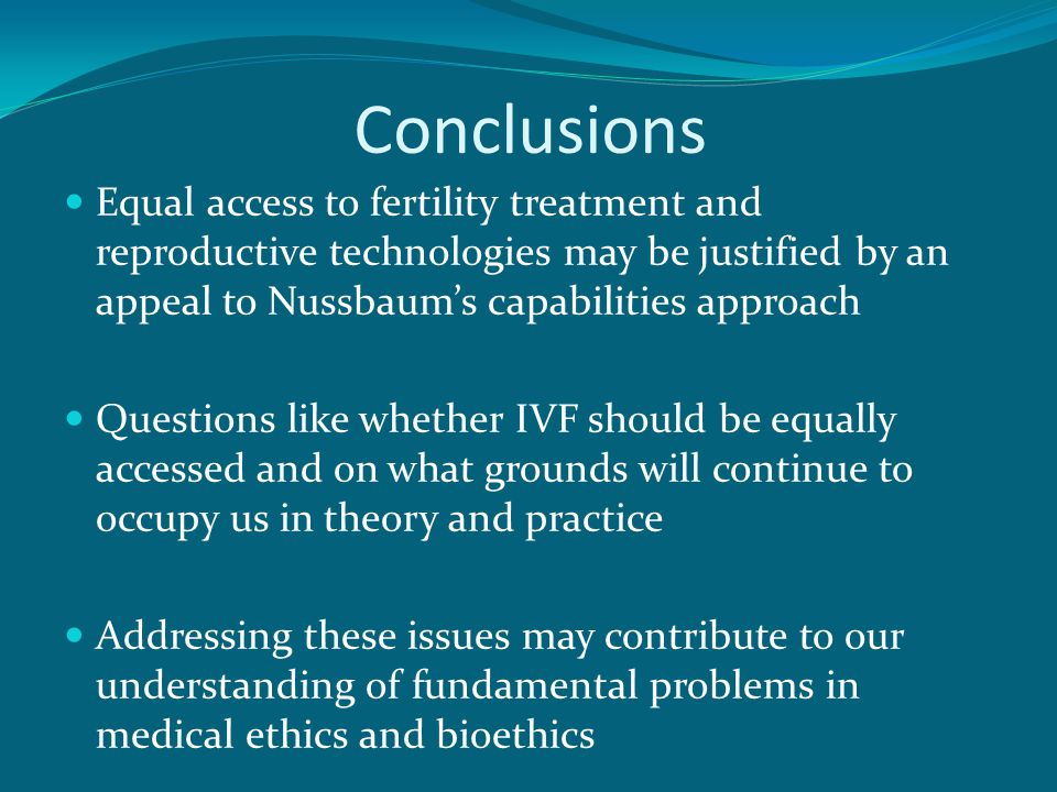 Conclusions Equal access to fertility treatment and reproductive technologies may be justified by an appeal to Nussbaum's capabilities approach Questions like whether IVF should be equally accessed and on what grounds will continue to occupy us in theory and practice Addressing these issues may contribute to our understanding of fundamental problems in medical ethics and bioethics