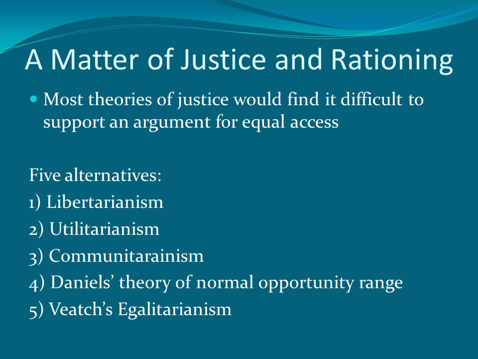 A Matter of Justice and Rationing Most theories of justice would find it difficult to support an argument for equal access Five alternatives: 1) Libertarianism 2) Utilitarianism 3) Communitarainism 4) Daniels' theory of normal opportunity range 5) Veatch's Egalitarianism