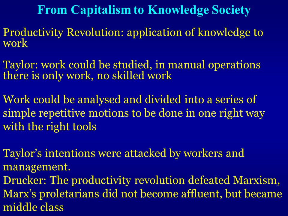 Productivity Revolution: application of knowledge to work Taylor: work could be studied, in manual operations there is only work, no skilled work Work could be analysed and divided into a series of simple repetitive motions to be done in one right way with the right tools Taylor's intentions were attacked by workers and management.
