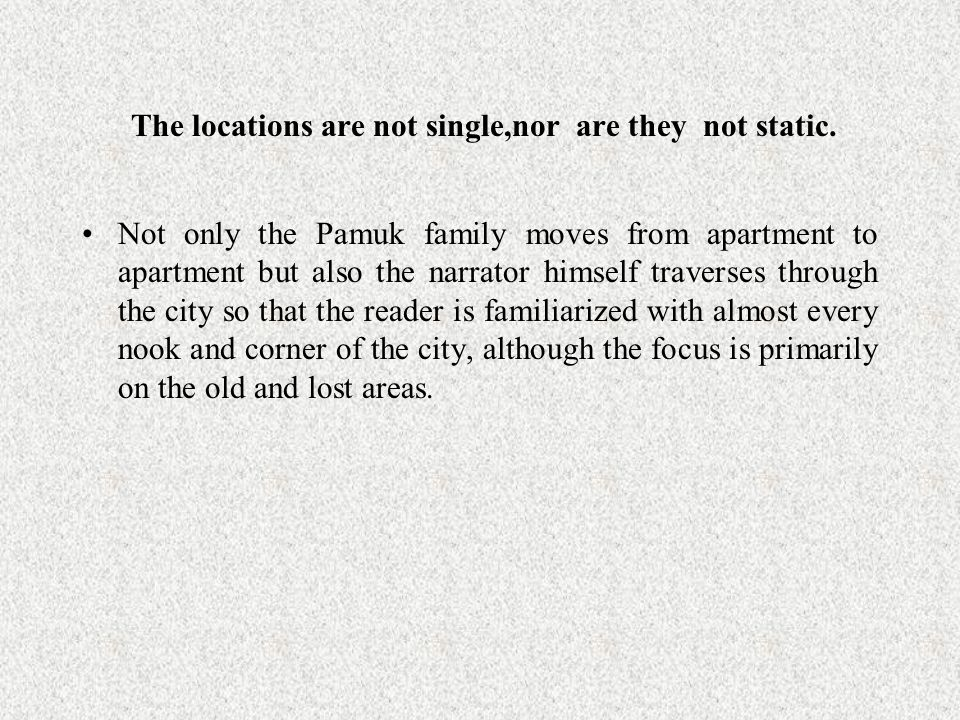 The locations are not single,nor are they not static. Not only the Pamuk family moves from apartment to apartment but also the narrator himself traver