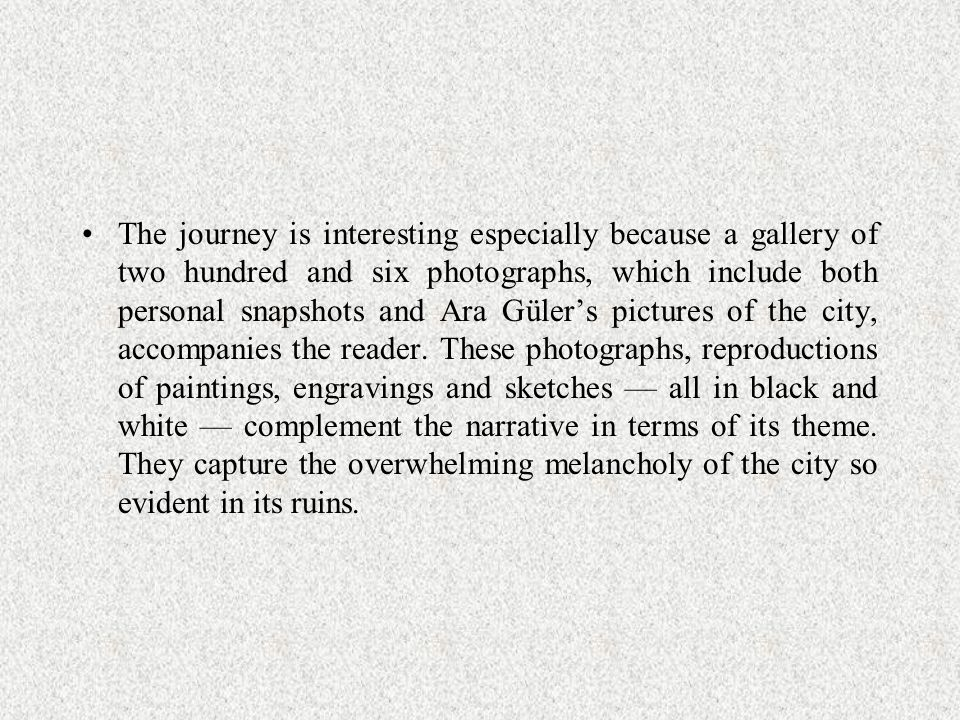 The journey is interesting especially because a gallery of two hundred and six photographs, which include both personal snapshots and Ara Güler's pictures of the city, accompanies the reader.