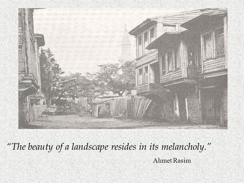 The beauty of a landscape resides in its melancholy. Ahmet Rasim