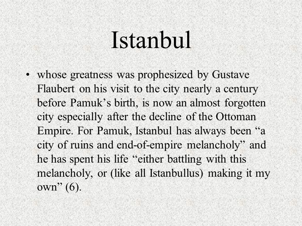 Istanbul whose greatness was prophesized by Gustave Flaubert on his visit to the city nearly a century before Pamuk's birth, is now an almost forgotten city especially after the decline of the Ottoman Empire.