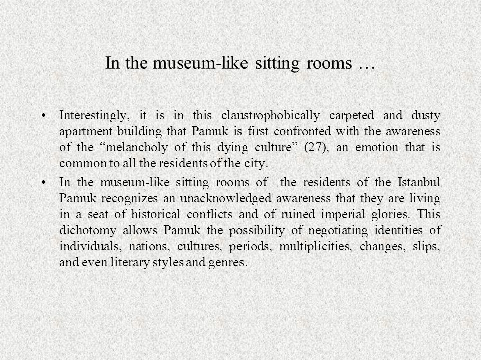 In the museum-like sitting rooms … Interestingly, it is in this claustrophobically carpeted and dusty apartment building that Pamuk is first confronted with the awareness of the melancholy of this dying culture (27), an emotion that is common to all the residents of the city.