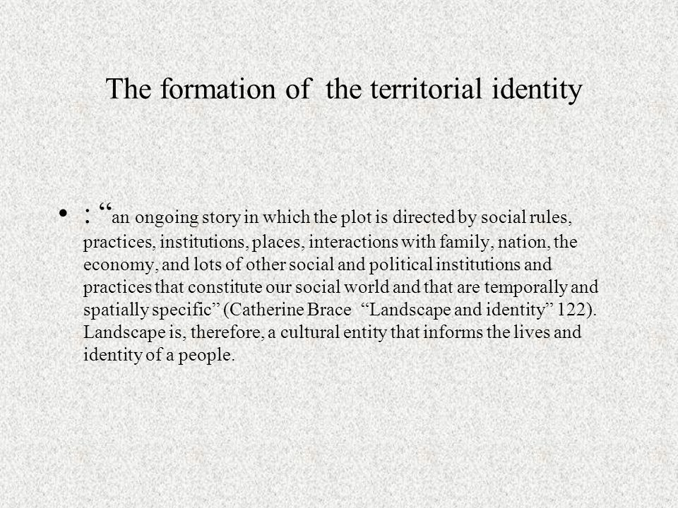 The formation of the territorial identity : an ongoing story in which the plot is directed by social rules, practices, institutions, places, interactions with family, nation, the economy, and lots of other social and political institutions and practices that constitute our social world and that are temporally and spatially specific (Catherine Brace Landscape and identity 122).