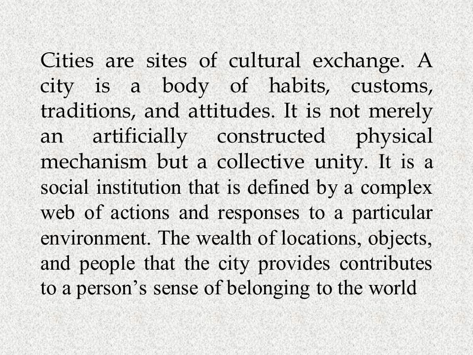 Cities are sites of cultural exchange. A city is a body of habits, customs, traditions, and attitudes. It is not merely an artificially constructed ph