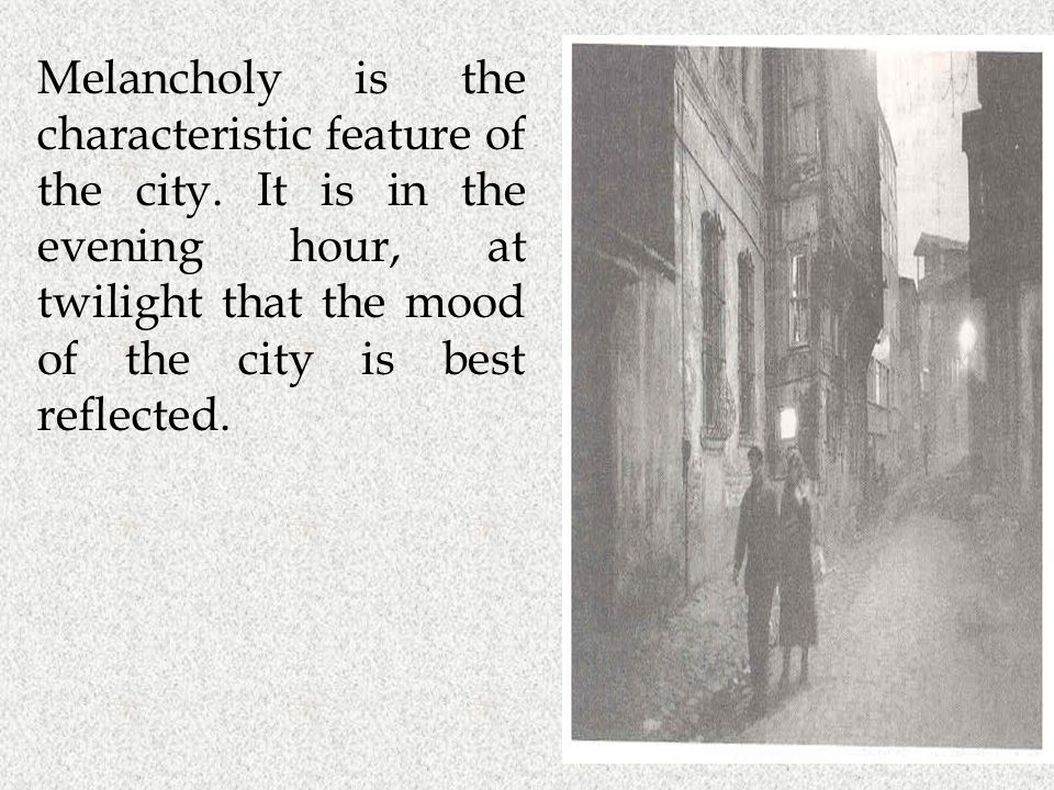 Melancholy is the characteristic feature of the city. It is in the evening hour, at twilight that the mood of the city is best reflected.